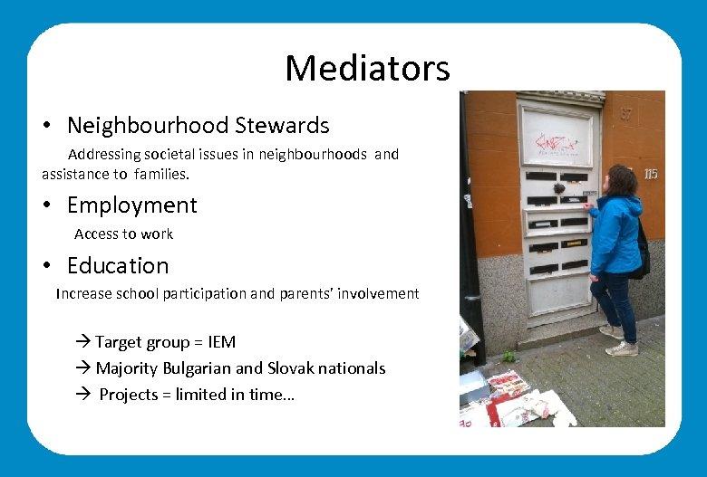Mediators • Neighbourhood Stewards Addressing societal issues in neighbourhoods and assistance to families. •