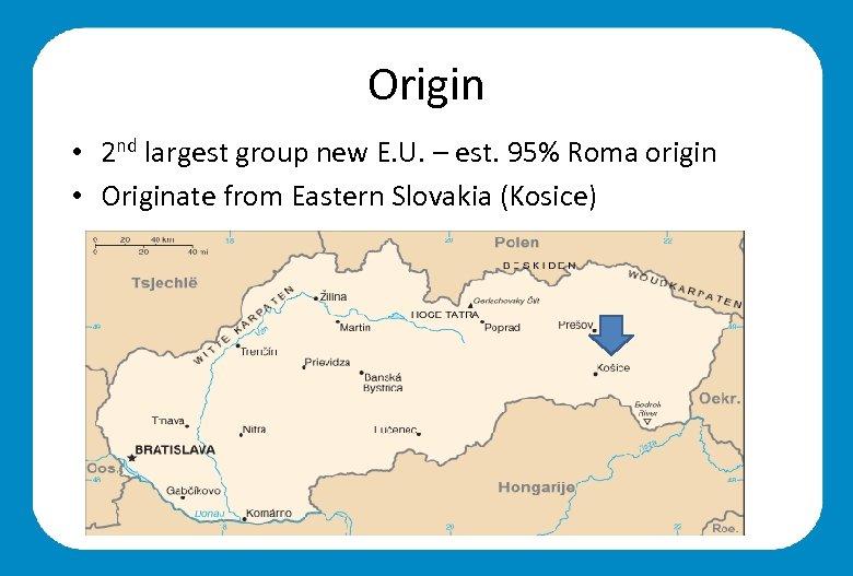 Origin • 2 nd largest group new E. U. – est. 95% Roma origin