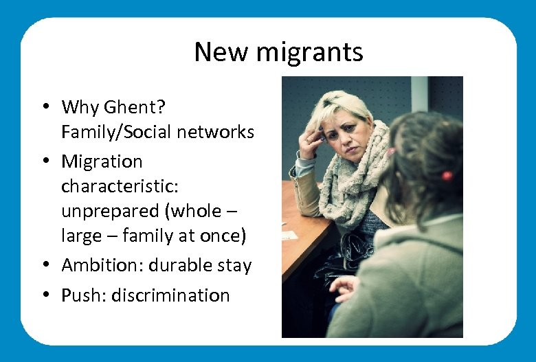 New migrants • Why Ghent? Family/Social networks • Migration characteristic: unprepared (whole – large