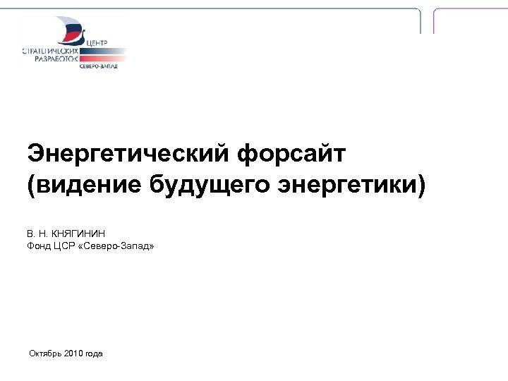 Энергетический форсайт (видение будущего энергетики) В. Н. КНЯГИНИН Фонд ЦСР «Северо-Запад» Октябрь 2010 года