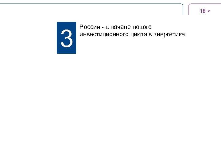 18 > 3 Россия - в начале нового инвестиционного цикла в энергетике