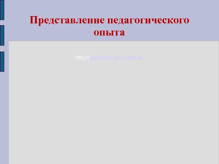 Представление педагогического опыта http: //gim 23 sar. schoolrm. ru