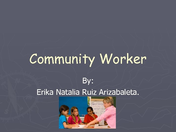Community Worker By: Erika Natalia Ruiz Arizabaleta.