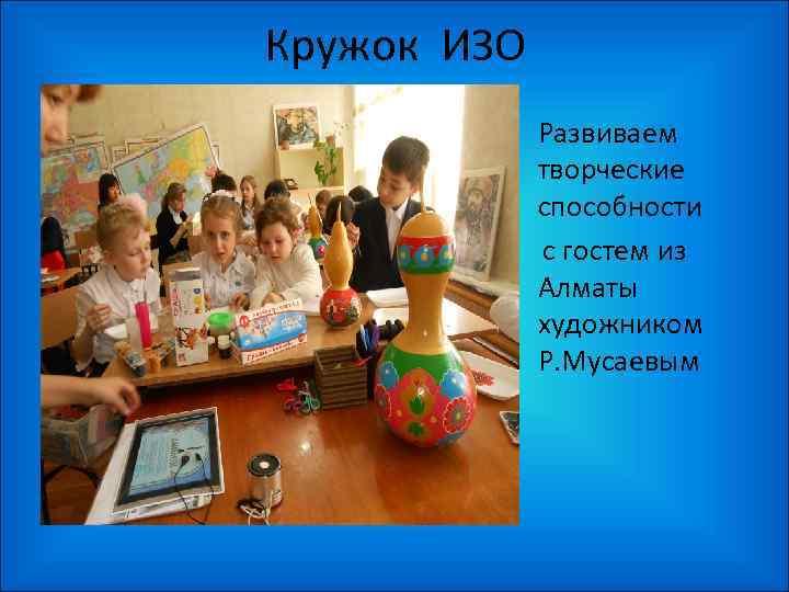 Кружок ИЗО • Развиваем творческие способности с гостем из Алматы художником Р. Мусаевым