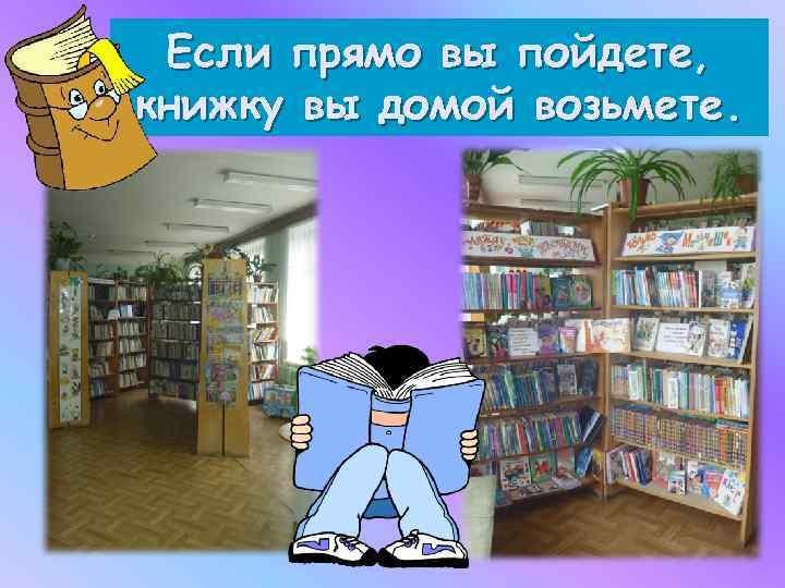 Если прямо вы пойдете, книжку вы домой возьмете.