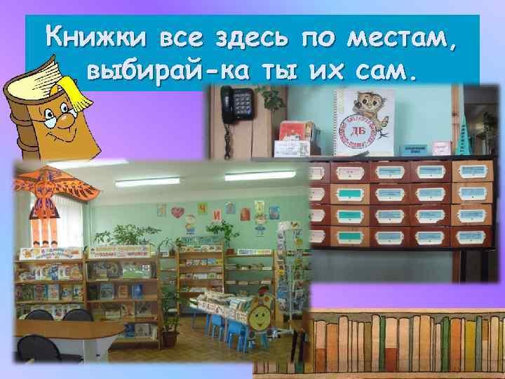 Книжки все здесь по местам, выбирай-ка ты их сам.