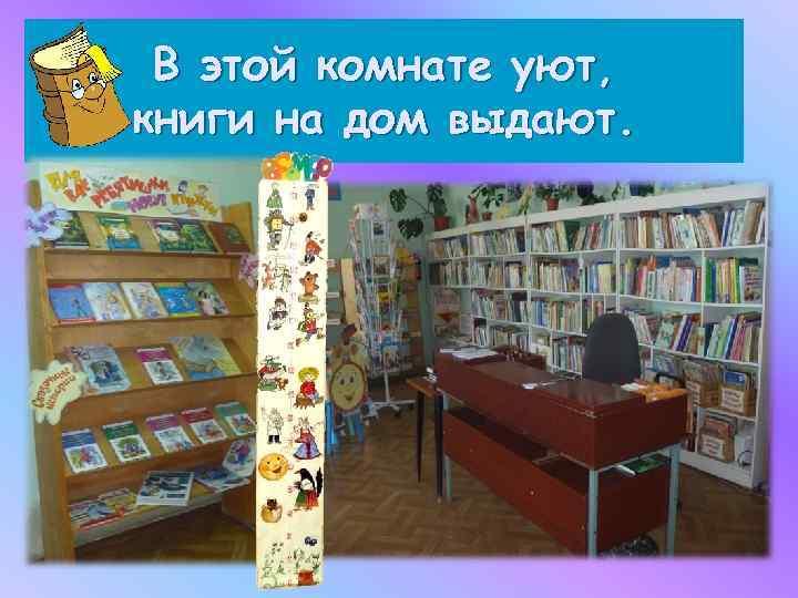 В этой комнате уют, книги на дом выдают.