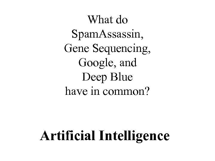 What do Spam. Assassin, Gene Sequencing, Google, and Deep Blue have in common? Artificial