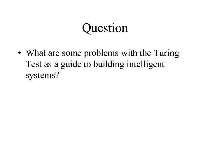 Question • What are some problems with the Turing Test as a guide to