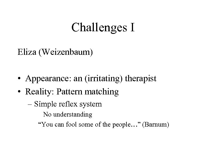 Challenges I Eliza (Weizenbaum) • Appearance: an (irritating) therapist • Reality: Pattern matching –