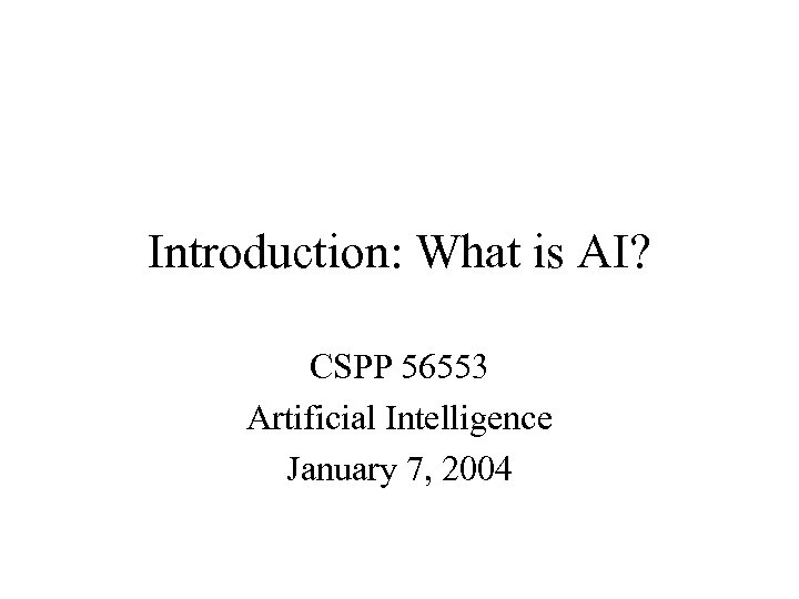 Introduction: What is AI? CSPP 56553 Artificial Intelligence January 7, 2004