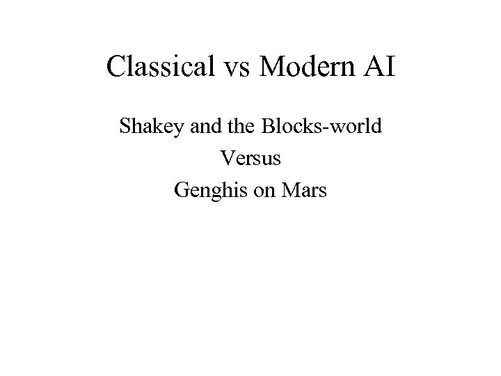 Classical vs Modern AI Shakey and the Blocks-world Versus Genghis on Mars