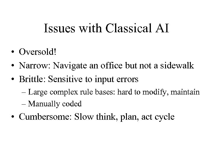 Issues with Classical AI • Oversold! • Narrow: Navigate an office but not a