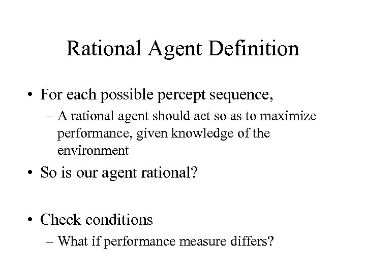 Rational Agent Definition • For each possible percept sequence, – A rational agent should