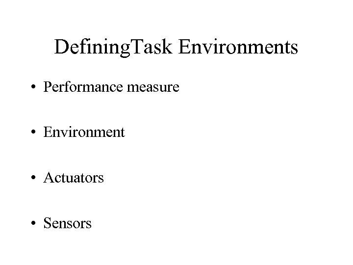 Defining. Task Environments • Performance measure • Environment • Actuators • Sensors