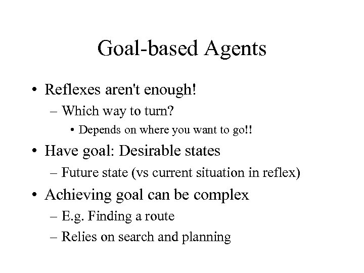 Goal-based Agents • Reflexes aren't enough! – Which way to turn? • Depends on