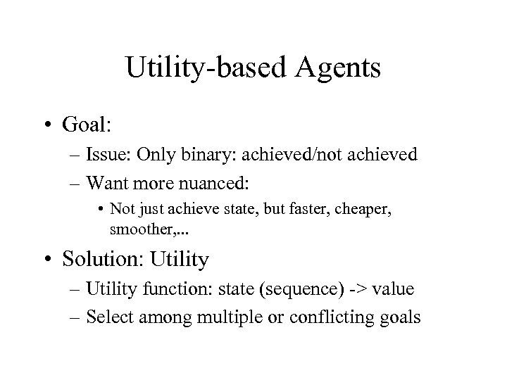 Utility-based Agents • Goal: – Issue: Only binary: achieved/not achieved – Want more nuanced: