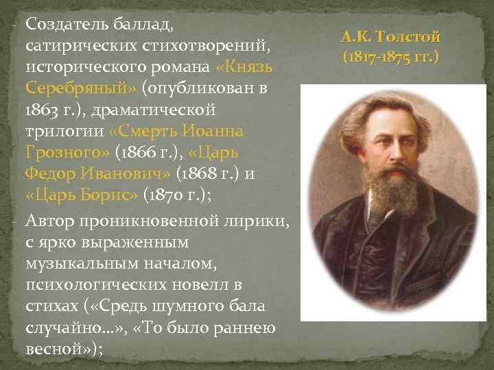 - Создатель баллад, сатирических стихотворений, исторического романа «Князь Серебряный» (опубликован в 1863 г. ),