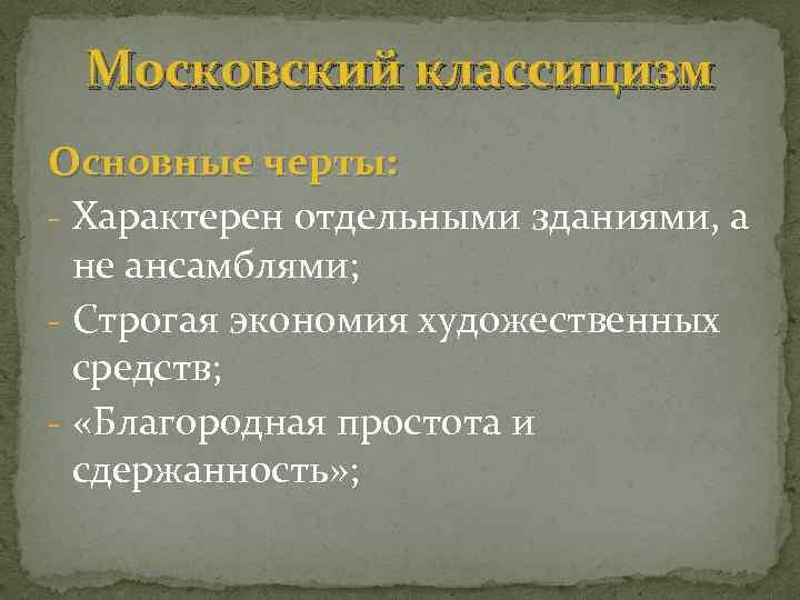 Московский классицизм Основные черты: - Характерен отдельными зданиями, а не ансамблями; - Строгая экономия