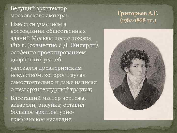 - Ведущий архитектор московского ампира; - Известен участием в воссоздании общественных зданий Москвы после