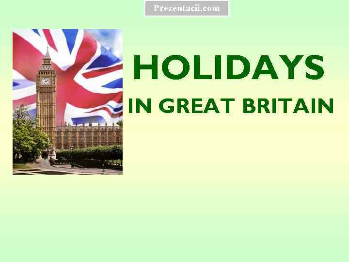 Prezentacii. com HOLIDAYS IN GREAT BRITAIN