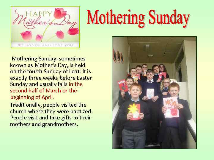 Mothering Sunday, sometimes known as Mother's Day, is held on the fourth Sunday