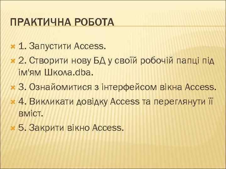 ПРАКТИЧНА РОБОТА 1. Запустити Access. 2. Створити нову БД у своїй робочій папці під
