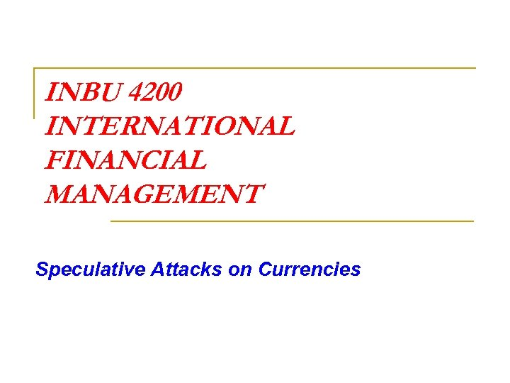 INBU 4200 INTERNATIONAL FINANCIAL MANAGEMENT Speculative Attacks on Currencies