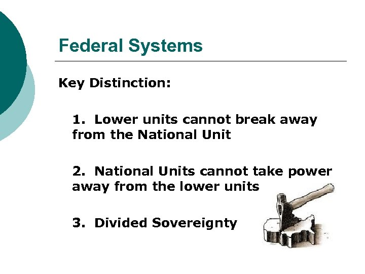 Federal Systems Key Distinction: 1. Lower units cannot break away from the National Unit