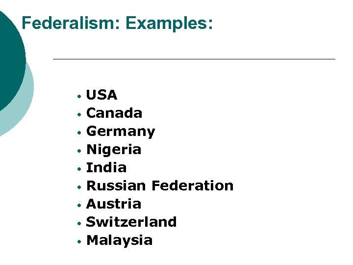 Federalism: Examples: USA Canada Germany Nigeria India Russian Federation Austria Switzerland Malaysia