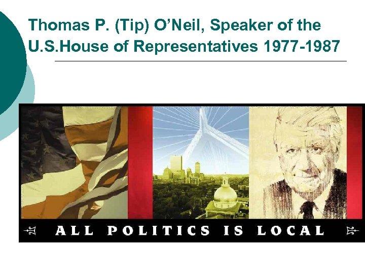 Thomas P. (Tip) O'Neil, Speaker of the U. S. House of Representatives 1977 -1987