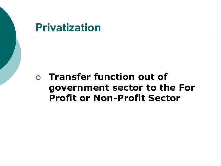 Privatization ¡ Transfer function out of government sector to the For Profit or Non-Profit