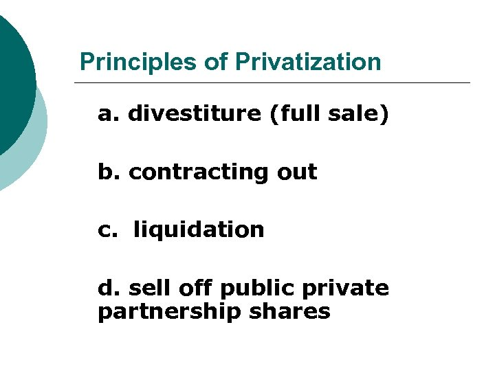 Principles of Privatization a. divestiture (full sale) b. contracting out c. liquidation d. sell