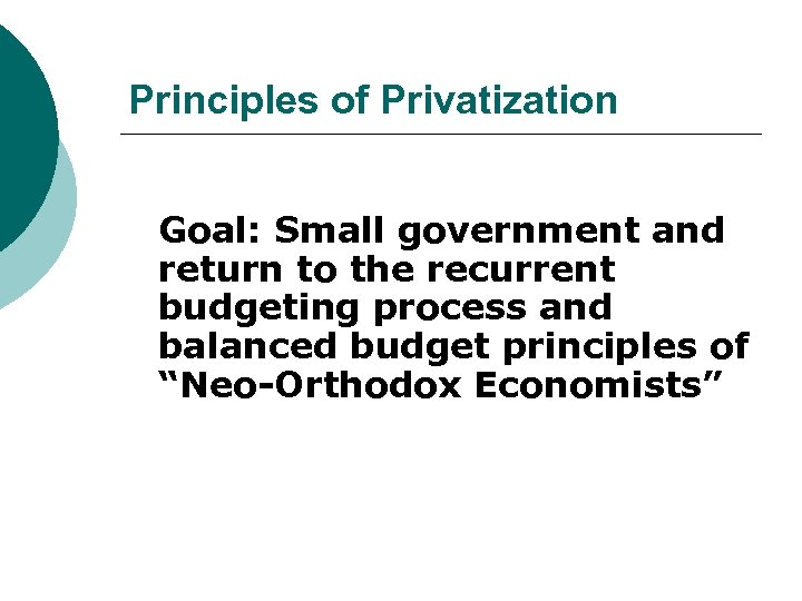 Principles of Privatization Goal: Small government and return to the recurrent budgeting process and