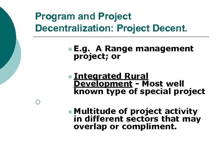 Program and Project Decentralization: Project Decent. l E. g. A Range management project; or