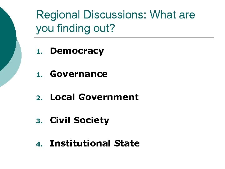 Regional Discussions: What are you finding out? 1. Democracy 1. Governance 2. Local Government