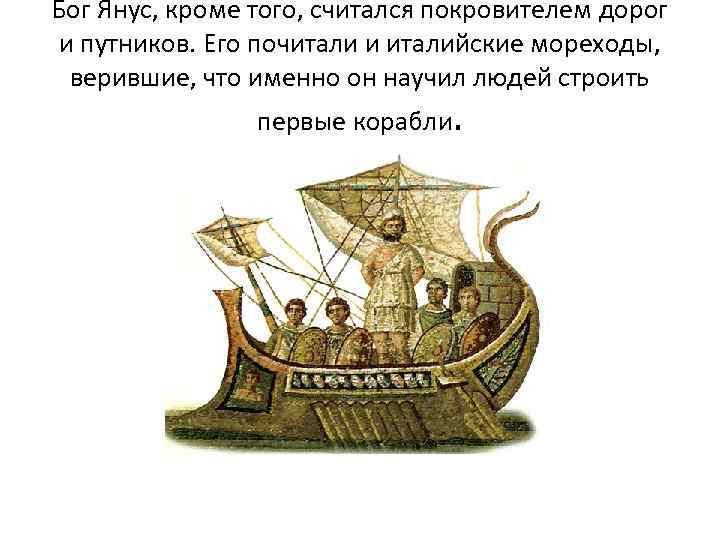 Бог Янус, кроме того, считался покровителем дорог и путников. Его почитали и италийские мореходы,