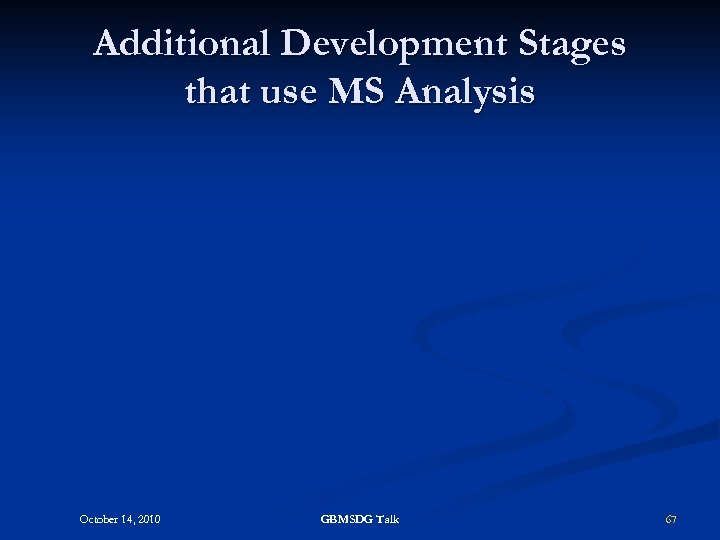 Additional Development Stages that use MS Analysis October 14, 2010 GBMSDG Talk 67