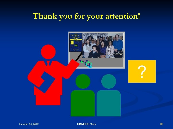 Thank you for your attention! ? October 14, 2010 GBMSDG Talk 88