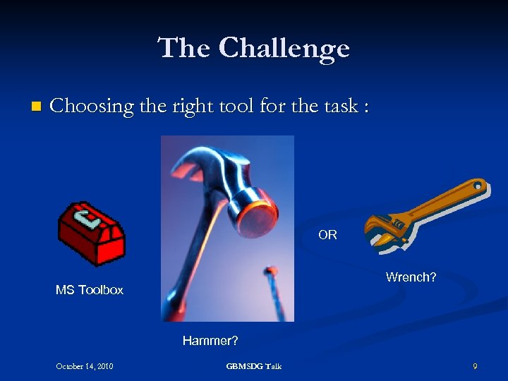 The Challenge n Choosing the right tool for the task : OR Wrench? MS