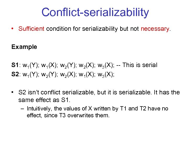 Conflict serializability • Sufficient condition for serializability but not necessary. Example S 1: w