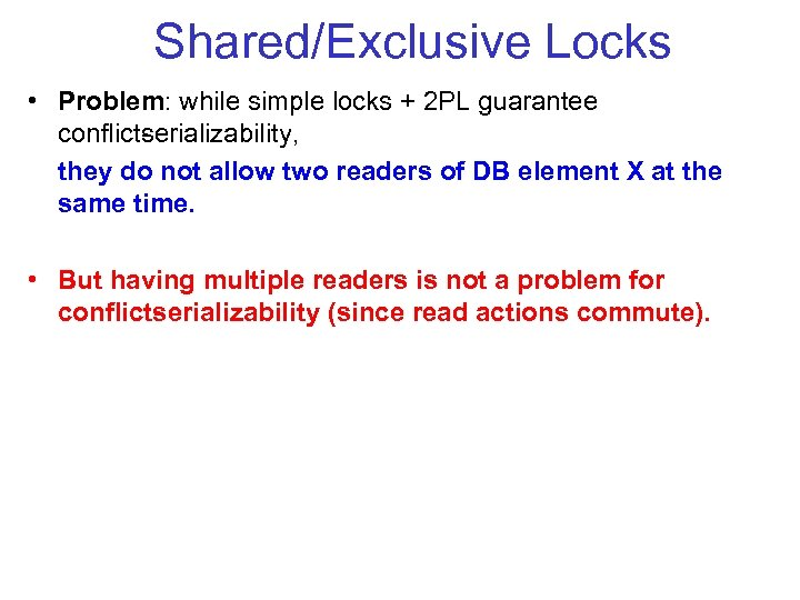 Shared/Exclusive Locks • Problem: while simple locks + 2 PL guarantee conflict erializability, s