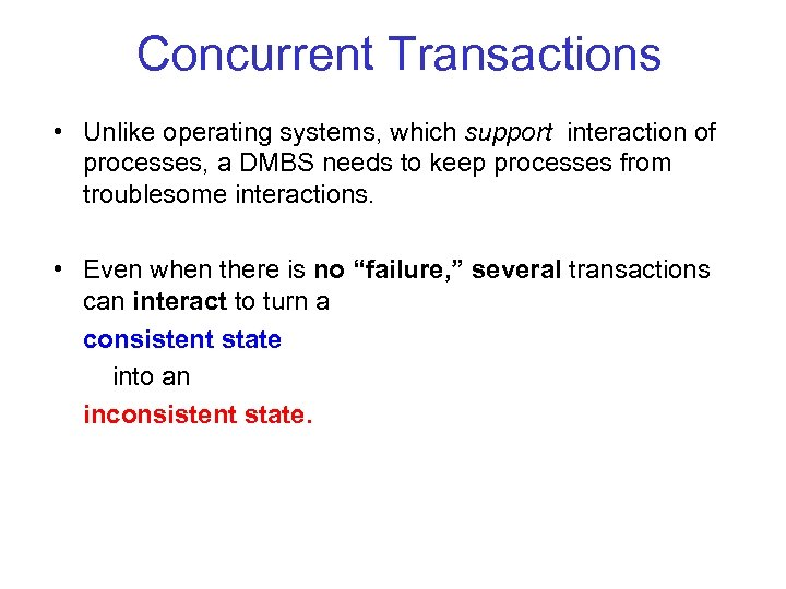 Concurrent Transactions • Unlike operating systems, which support interaction of processes, a DMBS needs