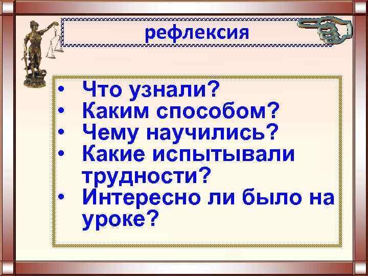 рефлексия • • Что узнали? Каким способом? Чему научились? Какие испытывали трудности? • Интересно