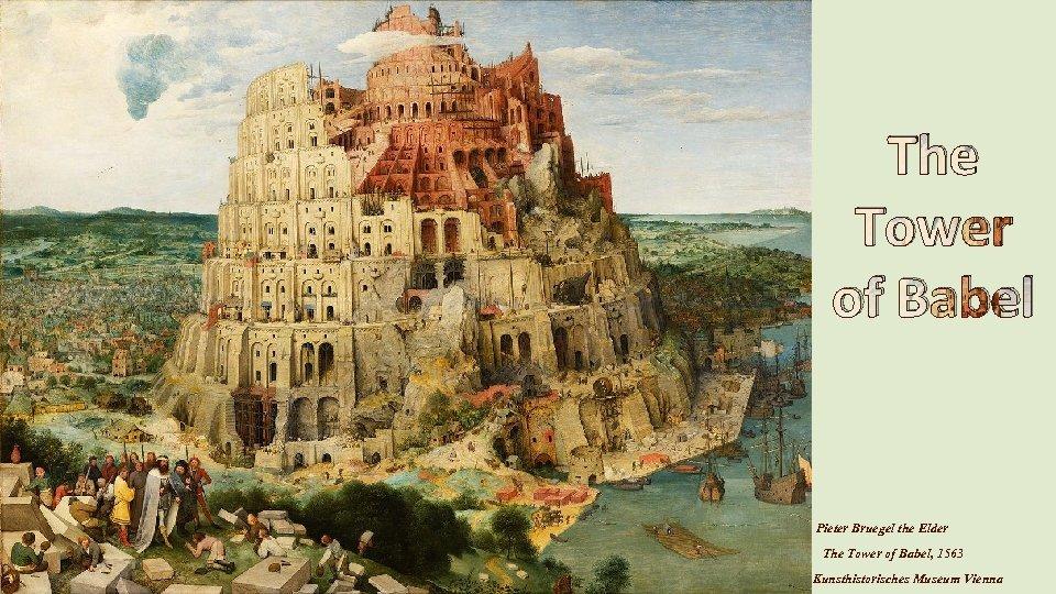 The Tower of Babel Pieter Bruegel the Elder The Tower of Babel, 1563 Kunsthistorisches