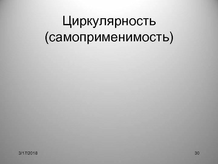 Циркулярность (самоприменимость) 3/17/2018 30