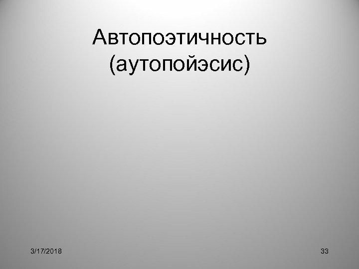 Автопоэтичность (аутопойэсис) 3/17/2018 33