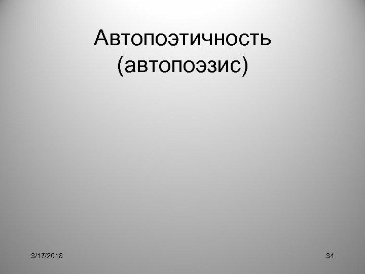 Автопоэтичность (автопоэзис) 3/17/2018 34