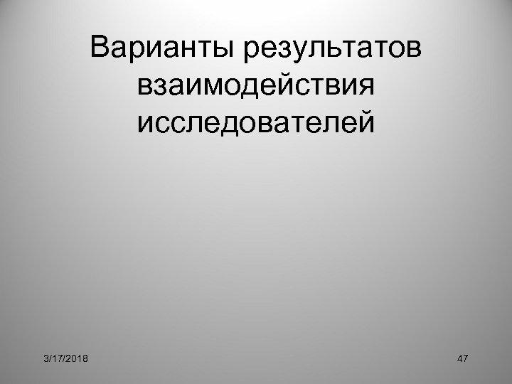 Варианты результатов взаимодействия исследователей 3/17/2018 47