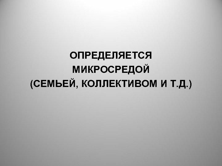 ОПРЕДЕЛЯЕТСЯ МИКРОСРЕДОЙ (СЕМЬЕЙ, КОЛЛЕКТИВОМ И Т. Д. )